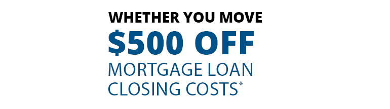 whether you move: receive $500 off mortgage loan closing costs.