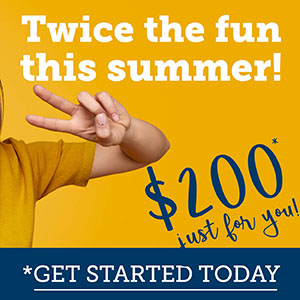 Twice the fun this summer. $200* Just for You - Get Started Today!