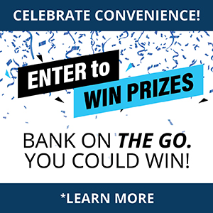 Celebrate Convenience. Enter to Win Prizes.  Bank on the go. You could win. Learn More