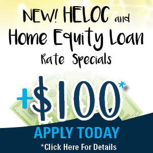 new HELOC and Home Equity Loan Specials + $100. Apply today. Click for details.