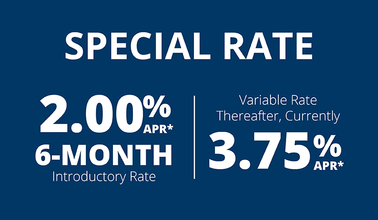 Special Rate 2.00% APR* 6-Mo. Introductory Rate. Variable rate thereafter, currently 3.75%APR*