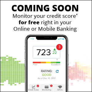Coming soon! Monitor your credit score for free right in your online or mobile banking.