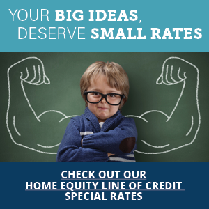 Your big ideas, deserve small rates. Click here to view our home equity line of credit special rates