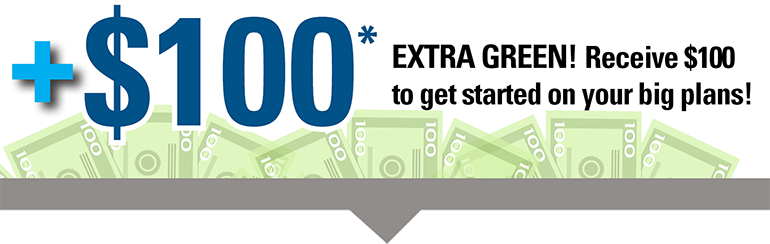 image stating plus $100. Extra green! Receive $100 to get started on your big plans!