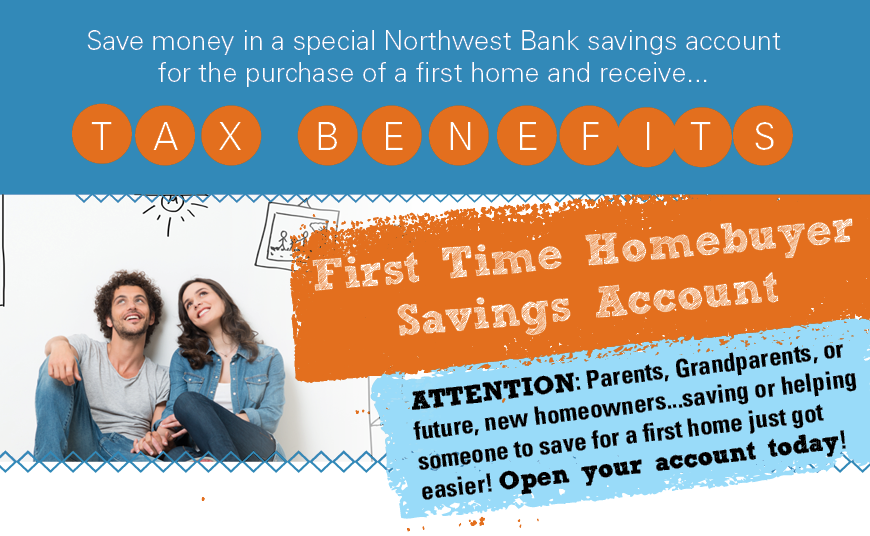 First Time Homebuyer Savings Account! Save for the purchase of a first home and receive tax benefits
