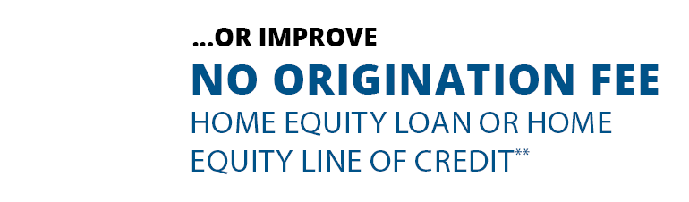 Or improve: no origination fee home equity loan or home equity line of credit.