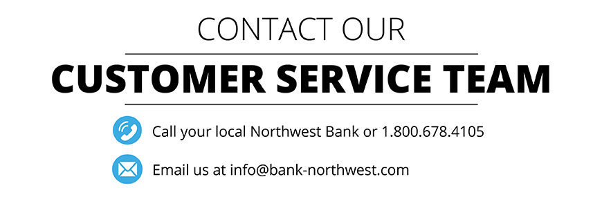 Contact our customer service team at 1-800-678-4105 or info@bank-northwest.com