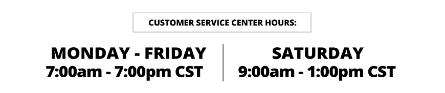 our customer service center hours are M-F 7 am to 7 pm cst and Saturday 9 am to 1 pm cst
