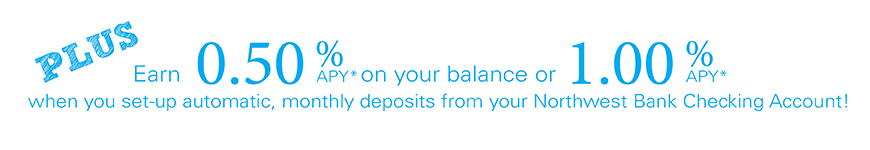 Earn up to 1.00% APY when you set-up automatic monthly deposits from your Northwest checking account